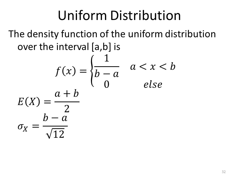 Uniform Distribution The density function of the uniform distribution over the interval [a,b] is 𝑓 𝑥 = 1 𝑏−𝑎 𝑎<𝑥<𝑏 0 𝑒𝑙𝑠𝑒 𝐸 𝑋 = 𝑎+𝑏 2 𝜎 𝑋 = 𝑏−𝑎 12